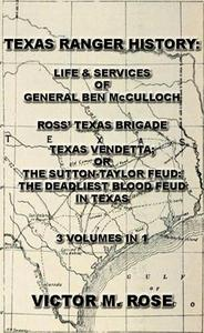 Texas Rangers History: Life & Services Of General Ben McCulloch, Ross' Texas Brigade, Texas Vendetta; Or The Sutton-Taylor Feud: The Deadliest Blood Feud In Texas (3 Volumes In 1)