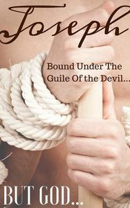 JOSEPH: Bound Under The Guile Of the Devil...BUT GOD...