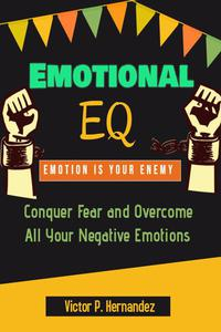 Emotional EQ - Emotion is Your Enemy - Conquer Fear and Overcome All Your Negative Emotions