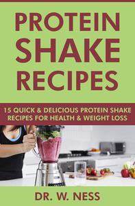 Protein Shake Recipes: 15 Quick and Delicious Protein Shake Recipes for Health & Weight Loss
