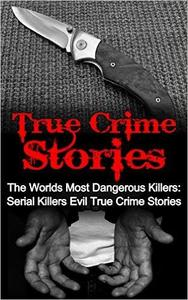 True Crime Stories: The Worlds Most Dangerous Killers: Serial Killers Evil True Crime Stories
