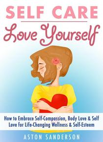 Self Care: Love Yourself: How to Embrace Self-Compassion, Body Love & Self Love for Life-Changing Wellness & Self-Esteem