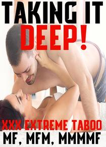 Taking It Deep! 4 Extreme Taboo Stories, Hardcore Bundle First TImes Menage, Younger Older MFM, MMMMMF