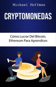 Cryptomonedas. Cómo Lucrar Del Bitcoin, Ethereum Para Aprendices