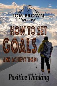 How to Set Goals And Achieve Them (Positive Thinking Book): Self Esteem, Motivate Yourself, How to Be Happy, Self Help, Goal Setting