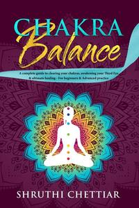 Chakra Balance: A Complete Guide to Clearing Your Chakras, Awakening Your Third Eye & Ultimate Healing