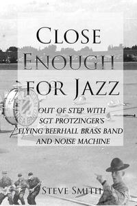 Close Enough for Jazz: Out of Step with Sgt Protzinger's Flying Beerhall Brass band and Noise Machine