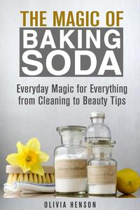 The Magic of Baking Soda: Everyday Magic for Everything from Cleaning to Beauty Tips