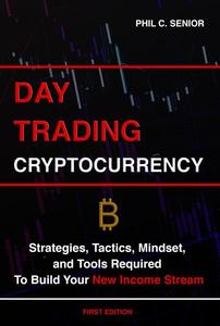 Day Trading Cryptocurrency - Strategies, Tactics, Mindset, and Tools Required To Build Your New Income Stream