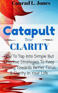 Catapult Your Clarity: How To Tap Into Simple But Effective Strategies To Keep Moving Towards Better Focus & Clarity In Your Life