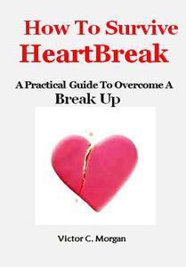 How To Survive HeartBreak: A Practical Guide To Overcome A Break Up