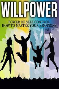 Willpower - Power of Self Control - How to Master Your Emotions