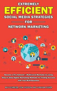 Extremely Efficient Social Media Strategies for Network Marketing Become a Pro Network / Multi-Level Marketer by Using Step by Step Digital Marketing Methods for Finding Success with Your MLM Busines