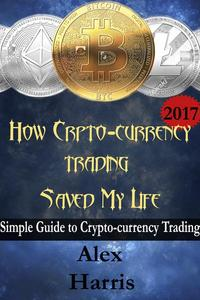 How Crypto-Currency Trading Saved my Life - A simple guide to crypto-currency trading
