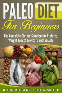 Paleo Diet for Beginners: The Complete Dietary Solution for Athletes, Weight Loss & Low Carb Enthusiasts