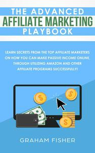 The Advanced Affiliate Marketing Playbook Learn Secrets From The Top Affiliate Marketers on How You Can Make Passive Income Online, Through Utilizing Amazon and Other Affiliate Programs Successfully!