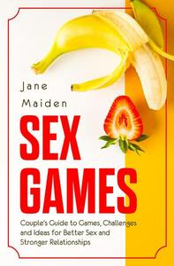 Sex Games Couple's Guide to Games, Challenges and Ideas for Better Sex and Stronger Relationships