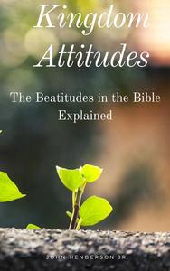 Kingdom Attitudes: The Beatitudes in the Bible Explained