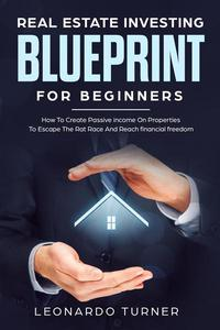Real Estate Investing Blueprint For Beginners How To Create Passive Income On Properties To Escape The Rat Race And Reach Financial freedom