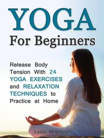 Yoga For Beginners: Release Body Tension With 24 Yoga Exercises and Relaxation Techniques to Practice at Home