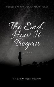 The End: How It Began; Episode 0-6; Prequel To The Alpha Triad Cycle