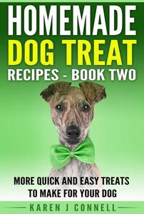 Homemade Dog Treat Recipes Book 2- More Quick and Easy Treats to Make for Your Dog