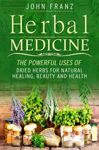 Herbal Medecine: Powerful Ways to use Dried Herbs for Natural Healing, Beauty and Health
