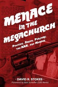 Menace in the Megachurch: Politics, Arson, Perjury, the KKK, and Murder
