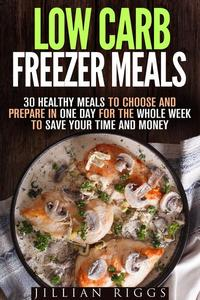 Low Carb Freezer Meals: 30 Healthy Meals to Choose and Prepare in One Day for the Whole Week to Save Your Time and Money