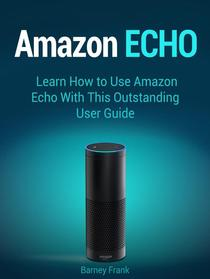 Amazon Echo: Learn How to Use Amazon Echo With This Outstanding User Guide