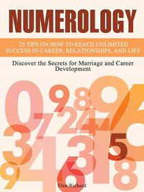 Numerology: 25 Tips on How To Reach Unlimited Success In Career, Relationships, and Life. Discover the Secrets for Marriage and Career Development
