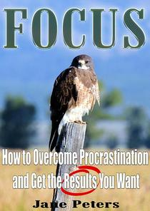 Focus: How to Overcome Procrastination and Get the Results You Want