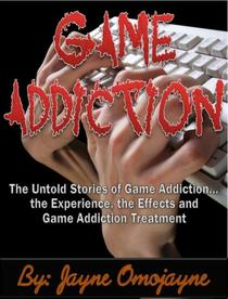 Game Addiction: The Untold Stories of Game Addiction… the Experience, the Effects and Game Addiction Treatment