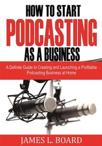 How to Start  Podcasting as a Business: A Definite Guide to Creating and Launching a Profitable Podcasting Business At Home