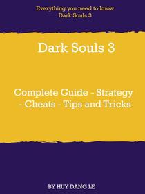 Dark Souls 3 Complete Guide - Strategy - Cheats - Tips and Tricks