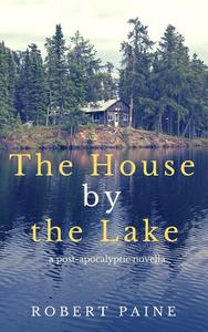 The House by the Lake: A Post-Apocalyptic Novella