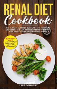 Renal Diet Cookbook : The Ultimate Nutrition Guide With Low Potassium, Low Sodium And Easy To Follow Recipes To Control Your Kidney Disease (CKD) And Avoid Dialysis