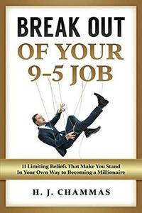 Break Out of Your 9-5 Job: 11 Limiting Beliefs That Make You Stand in Your Own Way to Becoming a Millionaire