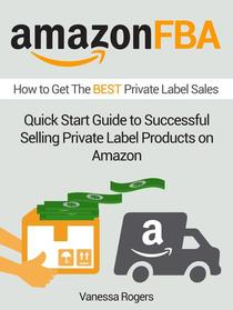 Amazon FBA: How to Get The Best Private Label Sales: Quick Start Guide to Successful Selling Private Label Products on Amazon