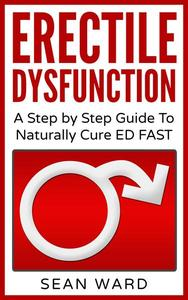 Erectile Dysfunction: A Step by Step Guide To Naturally Cure ED FAST