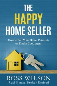 The Happy Home Seller - How to Sell Your Home Privately or Find a Good Agent