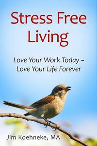 Stress Free Living - Love Your Work Today ~ Love Your Life Forever!