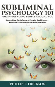 Subliminal Psychology 101 for Influencing People around You: Learn How to Influence People and Protect Yourself from Manipulation by Others