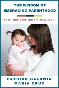 The Wisdom of Embracing Parenthood: Parenting Your Child with Wisdom