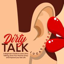 Dirty Talk: a Beginner's Guide to Learn Dirty Talking, Drive your Partner Crazy and Improve your Sex Life