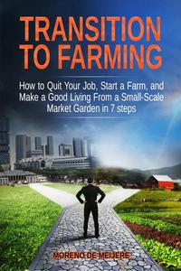 Transition to Farming: How to Quit Your Job, Start a Farm, And Make a Good Living From a Small-Scale Market Garden in 7 Steps