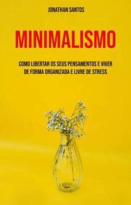 Minimalismo: Como Libertar Os Seus Pensamentos E Viver De Forma Organizada E Livre De Stress