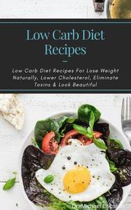 Low Carb Diet Recipes: Low Carb Diet Recipes For Lose Weight Naturally, Lower Cholesterol, Eliminate Toxins & Look Beautiful