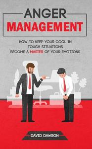 Anger Management: How to Keep Your Cool in Tough Situations - Become a Master of Your Emotions