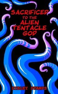 Sacrificed to the Alien Tentacle God: An Instant Pregnancy Egg-laying Sex Short